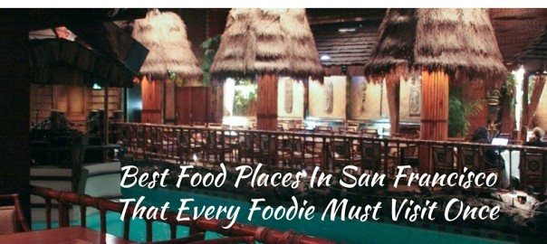Best Food Places in San Francisco That Every Foodie Must Visit Once